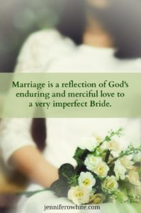 Marriage is a reflection of God's enduring and merciful love to a very imperfect Bride.